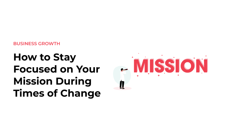 How to Stay Focused on Your Mission During Times of Change