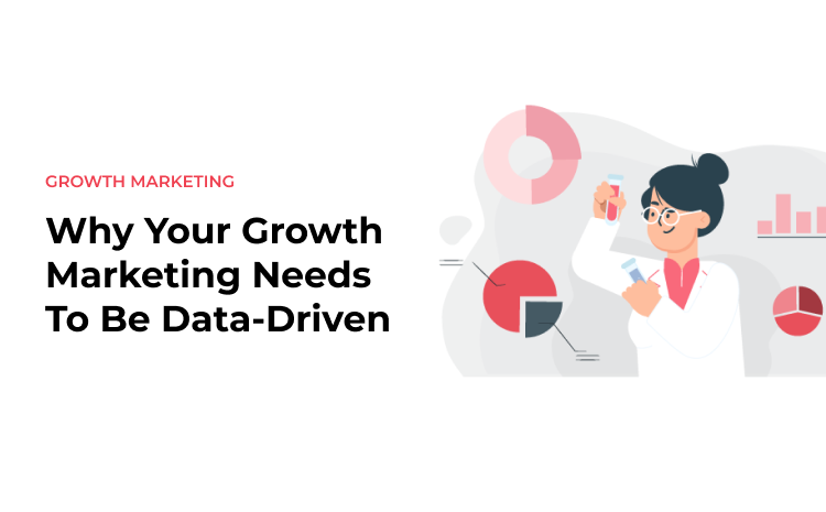 Why Your Growth Marketing Needs To Be Data-Driven
